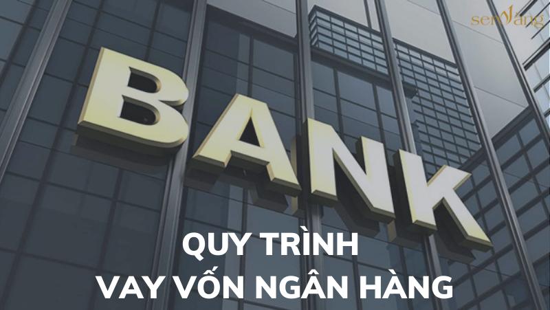 Quy trình vay vốn ngân hàng – Bất động sản Sen Vàng