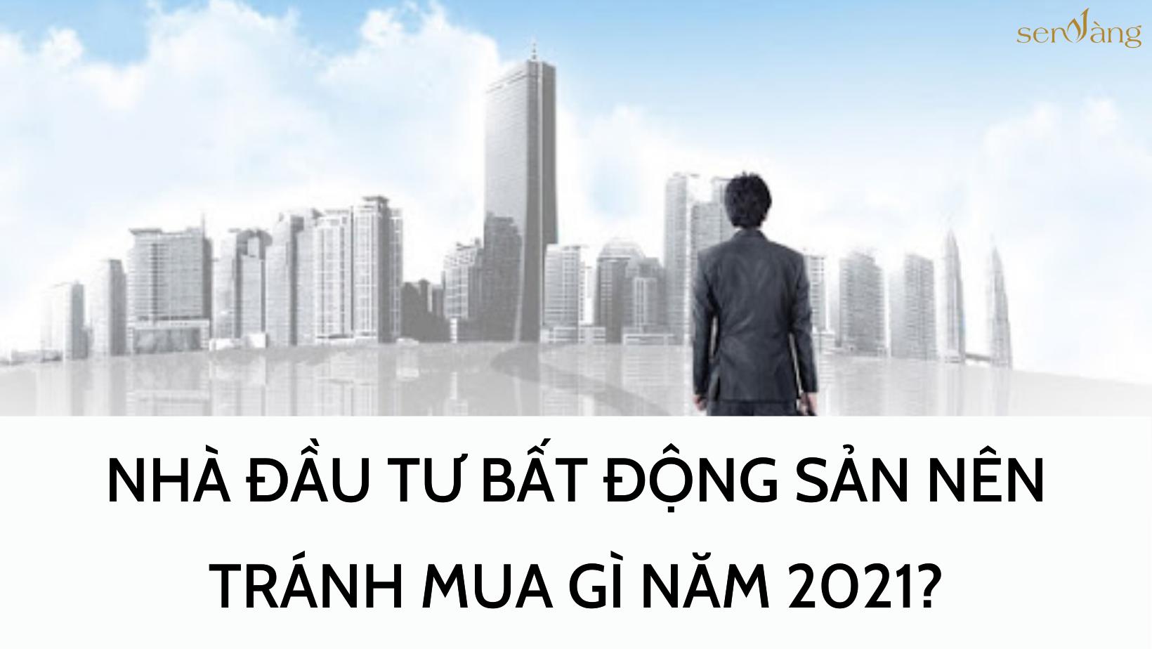 NHÀ ĐẦU TƯ BẤT ĐỘNG SẢN NÊN TRÁNH MUA GÌ NĂM 2021?