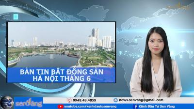 Bản tin Bất động sản Hà Nội tháng 6/2021