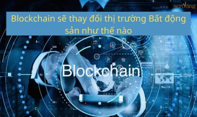 Blockchain sẽ thay đổi thị trường Bất động sản như thế nào